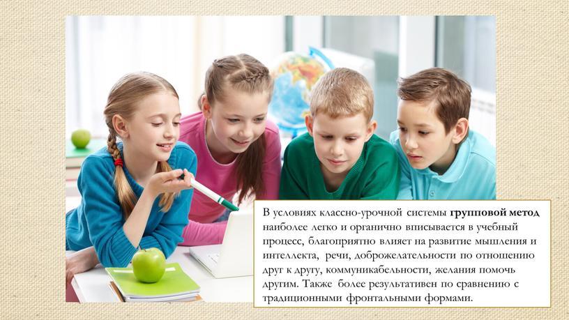 В условиях классно-урочной системы групповой метод наиболее легко и органично вписывается в учебный процесс, благоприятно влияет на развитие мышления и интеллекта, речи, доброжелательности по отношению…