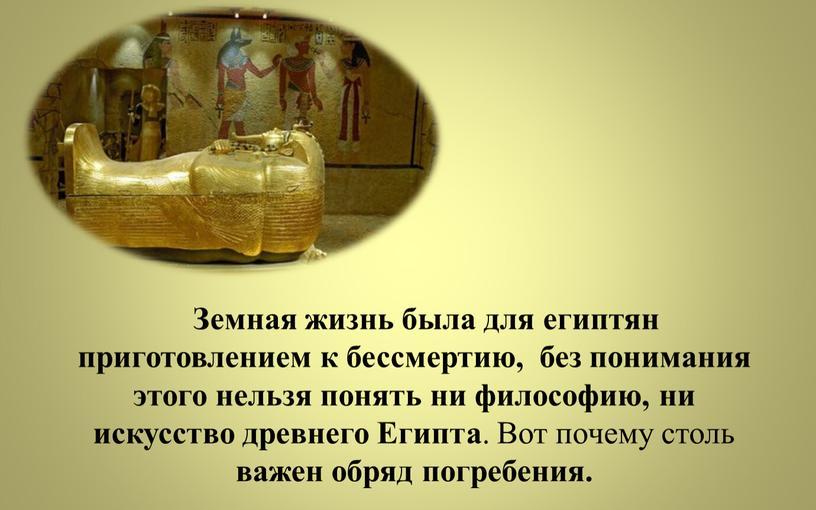 Земная жизнь была для египтян приготовлением к бессмертию, без понимания этого нельзя понять ни философию, ни искусство древнего