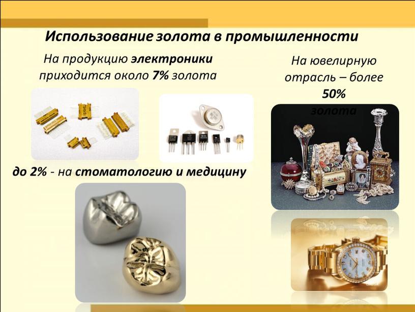 На продукцию электроники приходится около 7% золота до 2% - на стоматологию и медицину