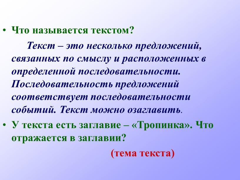 Что называется текстом? Текст – это несколько предложений, связанных по смыслу и расположенных в определенной последовательности