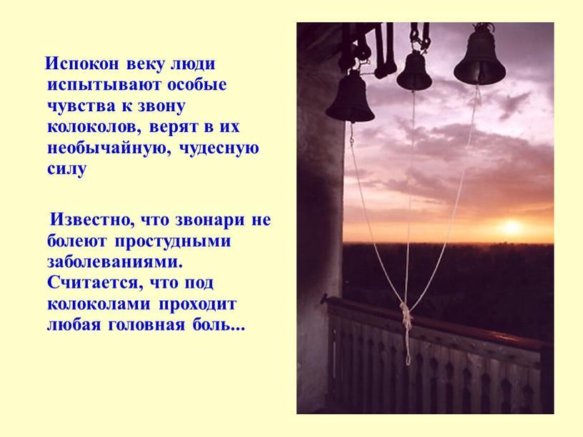 Испокон веку люди испытывают особые чувства к звону колоколов, верят в их необычайную, чудесную силу