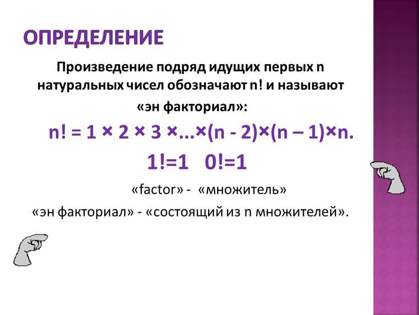 Определение Произведение подряд идущих первых n натуральных чисел обозначают n! и называют «эн факториал»: n! = 1 × 2 × 3 ×