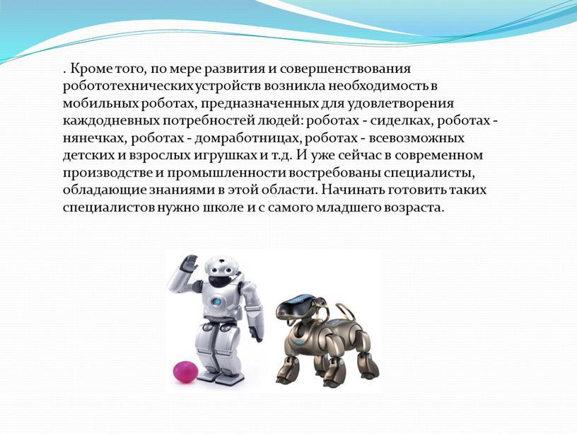 Кроме того, по мере развития и совершенствования робототехнических устройств возникла необходимость в мобильных роботах, предназначенных для удовлетворения каждодневных потребностей людей: роботах - сиделках, роботах -…