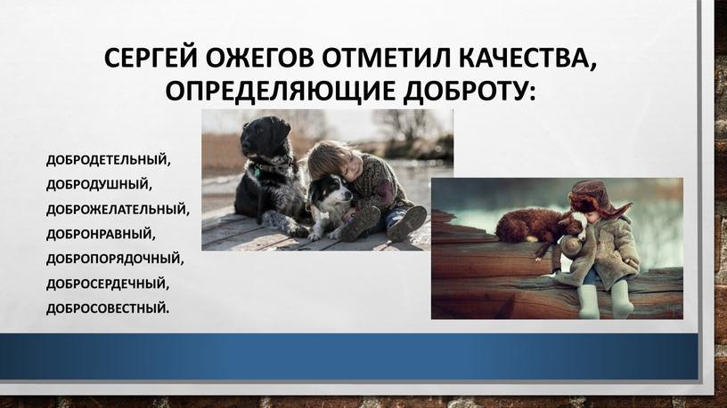 Сергей Ожегов отметил качества, определяющие доброту: добродетельный, добродушный, доброжелательный, добронравный, добропорядочный, добросердечный, добросовестный