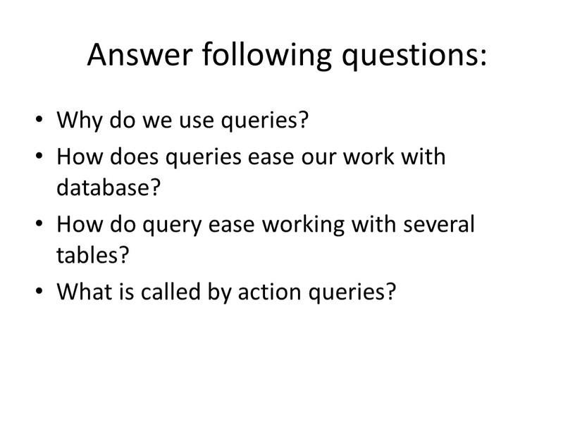 Answer following questions: Why do we use queries?