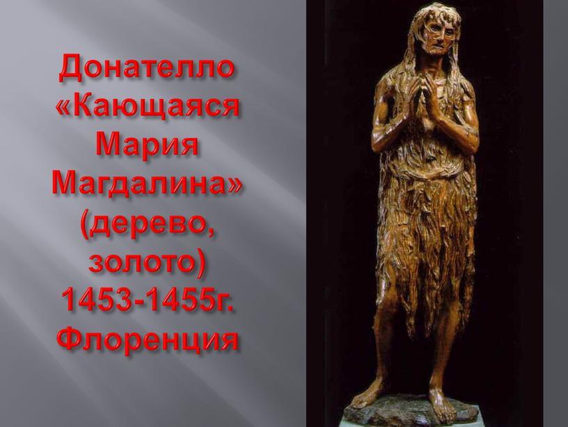 Донателло «Кающаяся Мария Магдалина» (дерево, золото) 1453-1455г