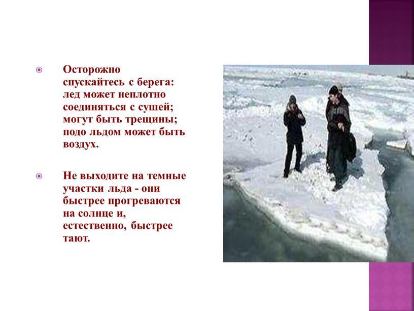 Осторожно спускайтесь с берега: лед может неплотно соединяться с сушей; могут быть трещины; подо льдом может быть воздух