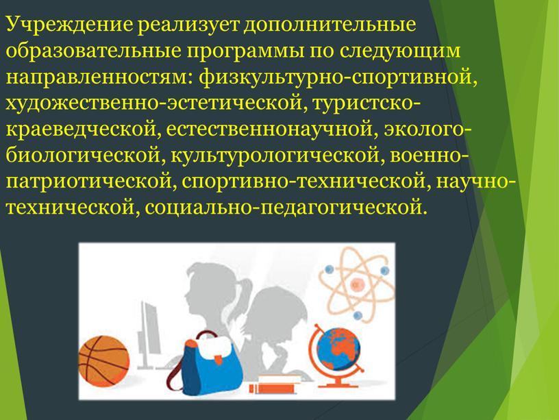 Учреждение реализует дополнительные образовательные программы по следующим направленностям: физкультурно-спортивной, художественно-эстетической, туристско-краеведческой, естественнонаучной, эколого-биологической, культурологической, военно-патриотической, спортивно-технической, научно-технической, социально-педагогической