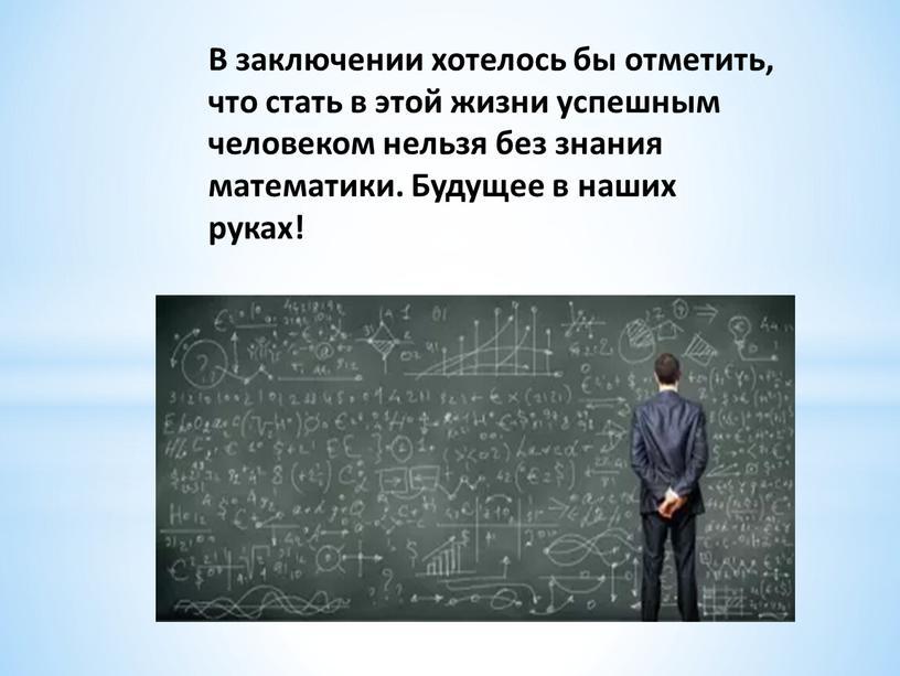 В заключении хотелось бы отметить, что стать в этой жизни успешным человеком нельзя без знания математики