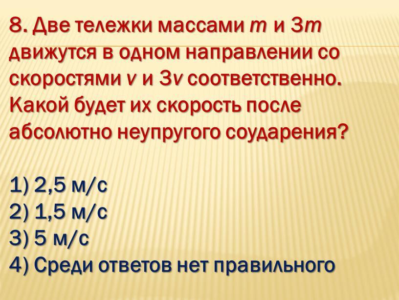 Две тележки массами m и 3 m движутся в одном направлении со скоростями v и 3 v соответственно