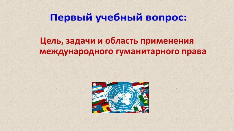 Цель, задачи и область применения международного гуманитарного права