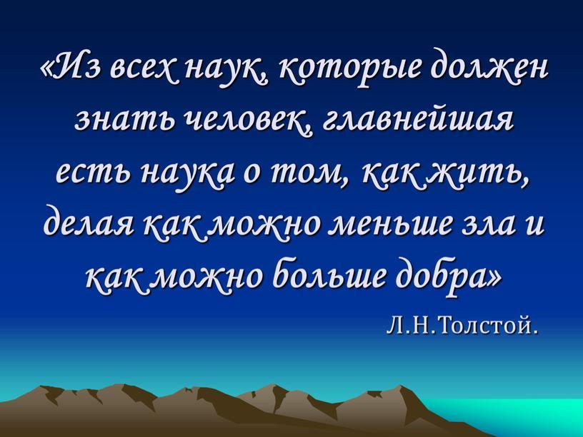 Из всех наук, которые должен знать человек, главнейшая есть наука о том, как жить, делая как можно меньше зла и как можно больше добра»