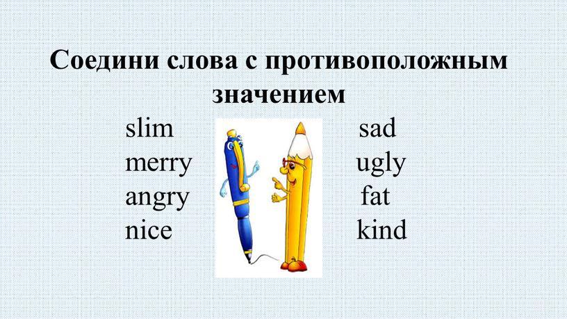 Соедини слова с противоположным значением slim sad merry ugly angry fat nice kind