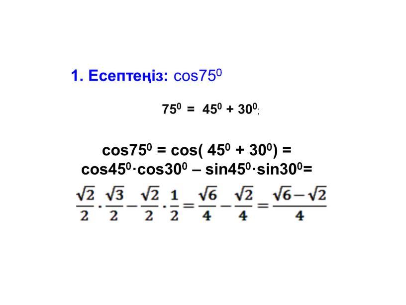 Есептеңіз: cos750 750 = 450 + 300 ; cos750 = cos( 450 + 300) = cos450·cos300 – sin450·sin300=
