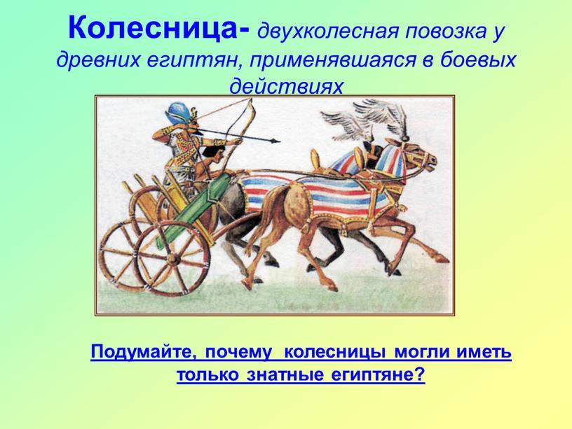 Колесница- двухколесная повозка у древних египтян, применявшаяся в боевых действиях