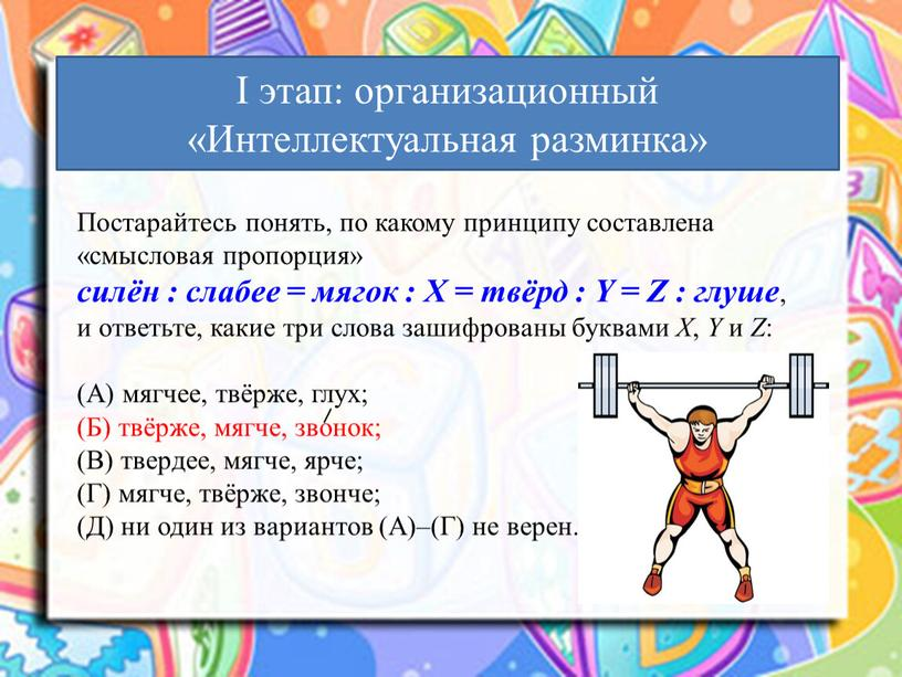Постарайтесь понять, по какому принципу составлена «смысловая пропорция» силён : слабее = мягок :