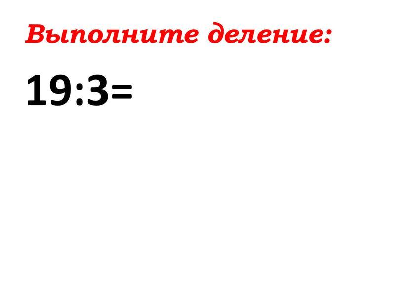 Выполните деление: 19:3=