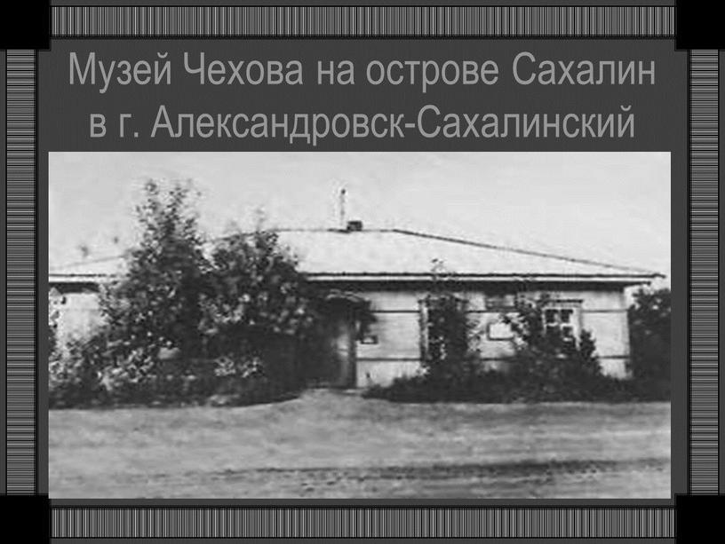 Музей Чехова на острове Сахалин в г