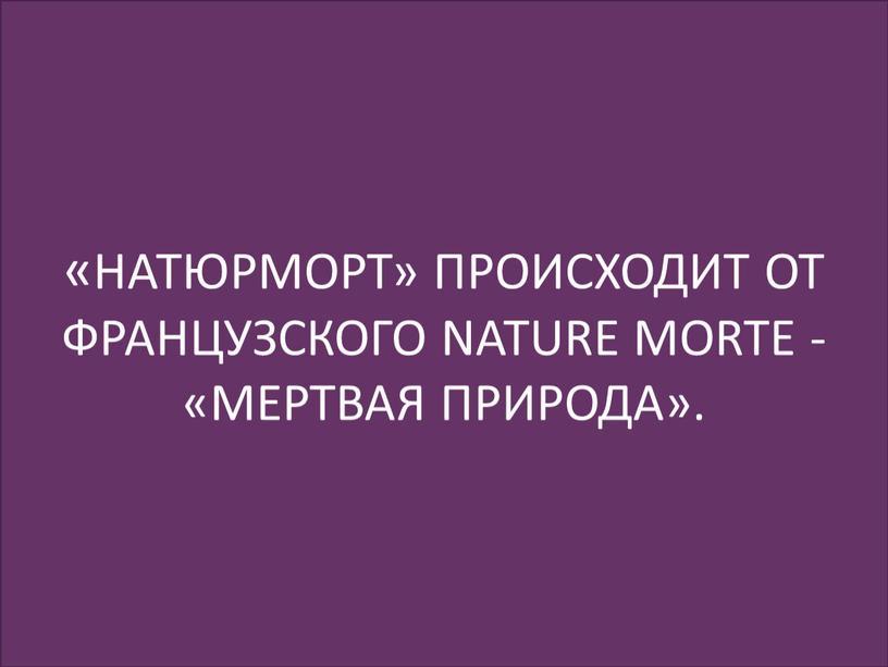 НАТЮРМОРТ» ПРОИСХОДИТ ОТ ФРАНЦУЗСКОГО