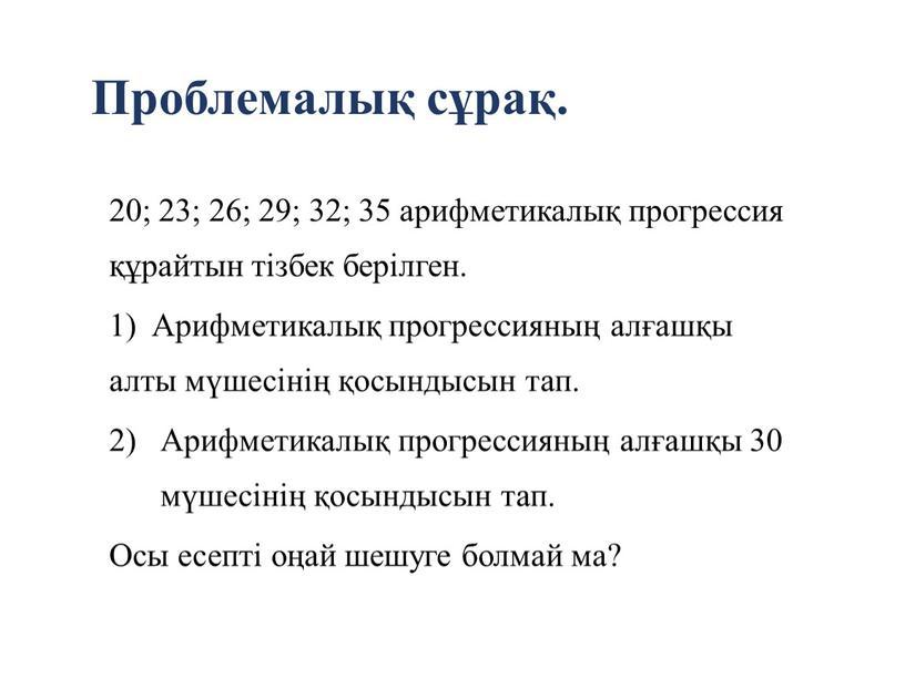 Проблемалық сұрақ. 20; 23; 26; 29; 32; 35 арифметикалық прогрессия құрайтын тізбек берілген