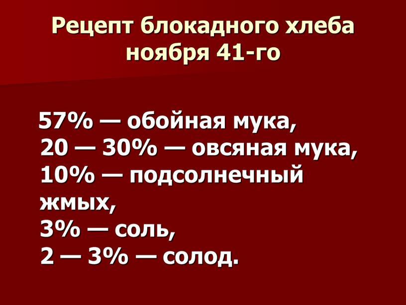 Рецепт блокадного хлеба ноября 41-го 57% — обойная мука, 20 — 30% — овсяная мука, 10% — подсолнечный жмых, 3% — соль, 2 — 3%…