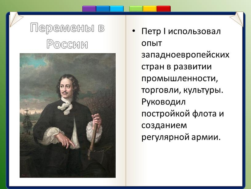 Перемены в России Петр I использовал опыт западноевропейских стран в развитии промышленности, торговли, культуры