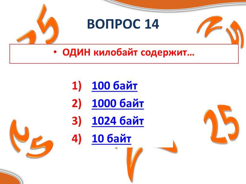 ВОПРОС 14 ОДИН килобайт содержит… 100 байт 1000 байт 1024 байт 10 байт