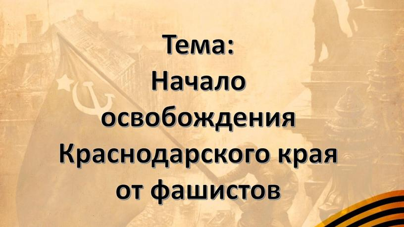 Тема: Начало освобождения Краснодарского края от фашистов