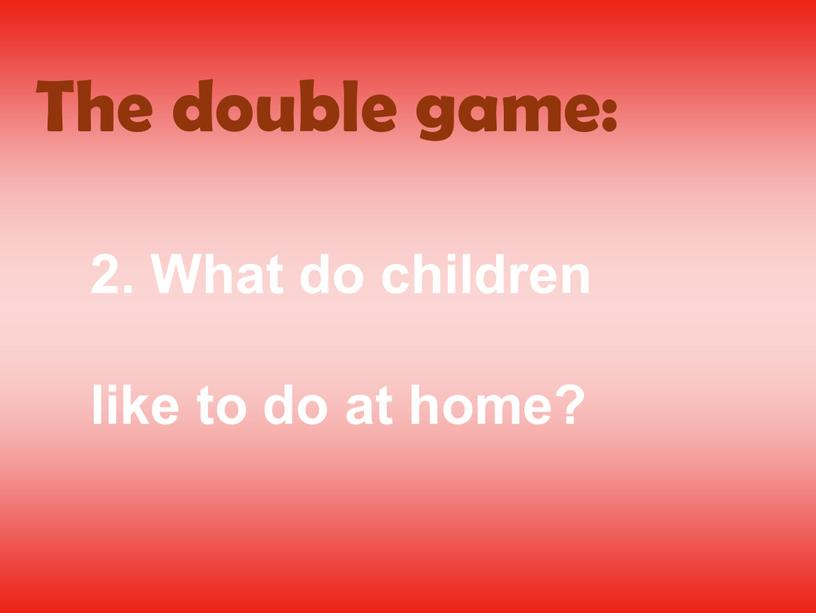 The double game: 2. What do children like to do at home?