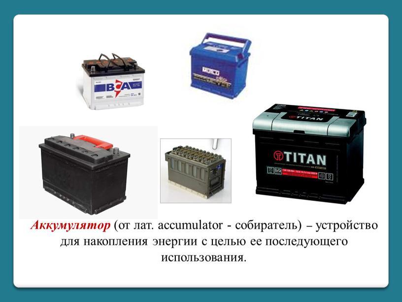 Аккумулятор (от лат. accumulator - собиратель) – устройство для накопления энергии с целью ее последующего использования