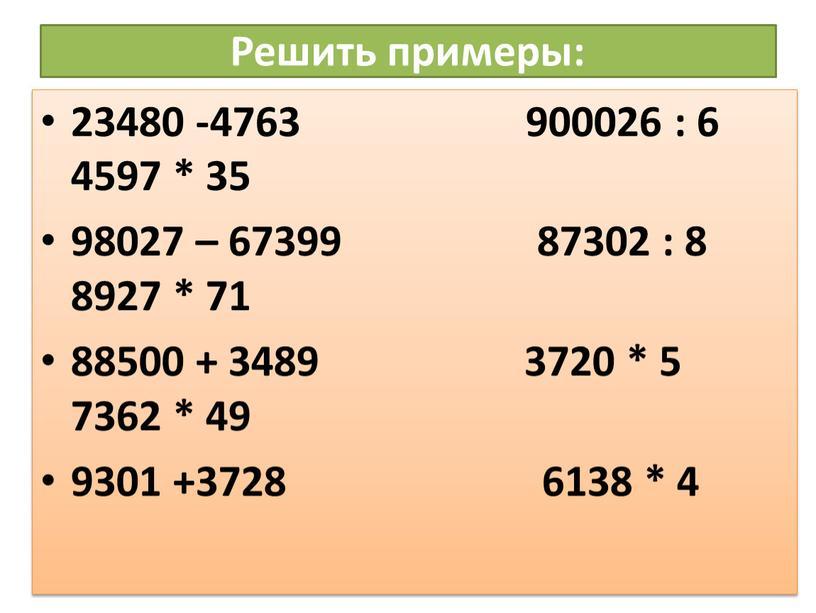 Решить примеры: 23480 -4763 900026 : 6 4597 * 35 98027 – 67399 87302 : 8 8927 * 71 88500 + 3489 3720 * 5…