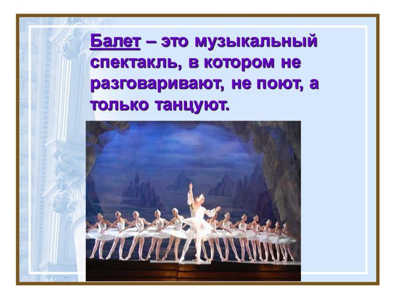Балет – это музыкальный спектакль, в котором не разговаривают, не поют, а только танцуют