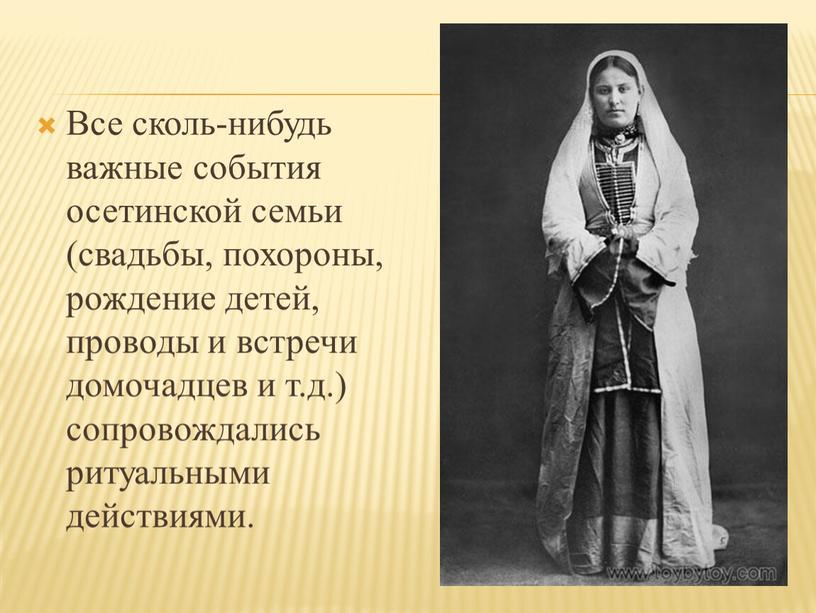 Все сколь-нибудь важные события осетинской семьи (свадьбы, похороны, рождение детей, проводы и встречи домочадцев и т