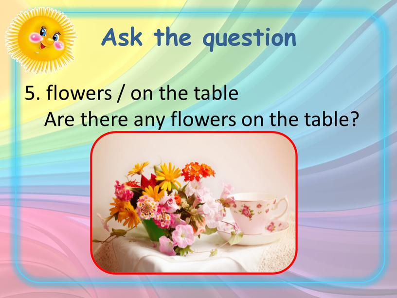Ask the question 5. flowers / on the table