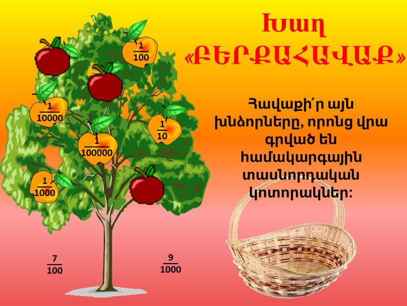 Հավաքի՛ր այն խնձորները, որոնց վրա գրված են համակարգային տասնորդական կոտորակներ: Խաղ «ԲԵՐՔԱՀԱՎԱՔ» 1 ––––– 100000 7 ––– 100 9 ––– 1000