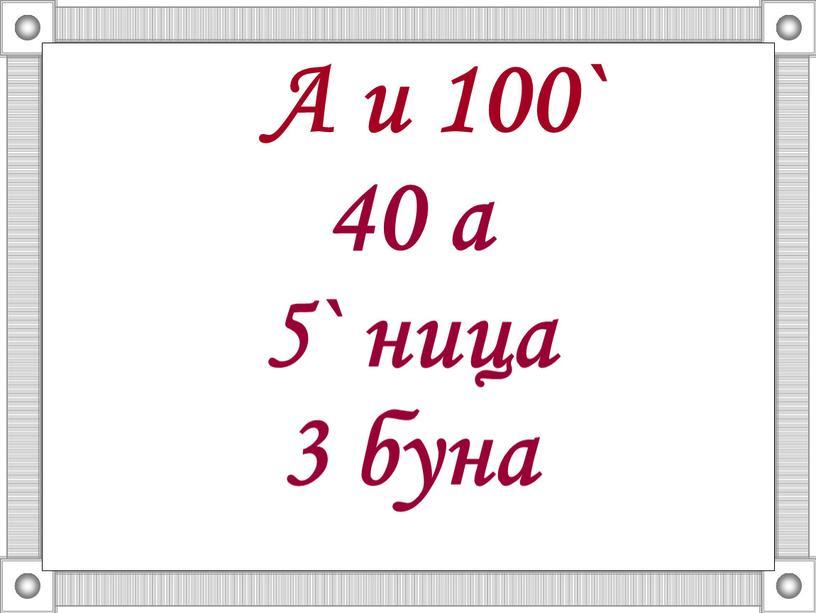 А и 100` 40 а 5` ница 3 буна