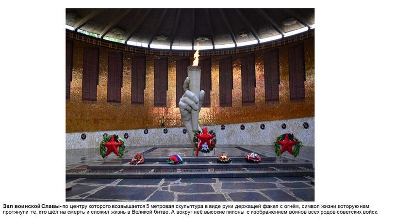 Зал воинской Славы- по центру которого возвышается 5 метровая скульптура в виде руки держащей факел с огнём, символ жизни которую нам протянули те, кто шёл…