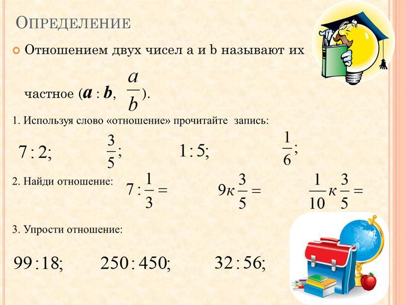 Определение Отношением двух чисел a и b называют их частное ( a : b , )