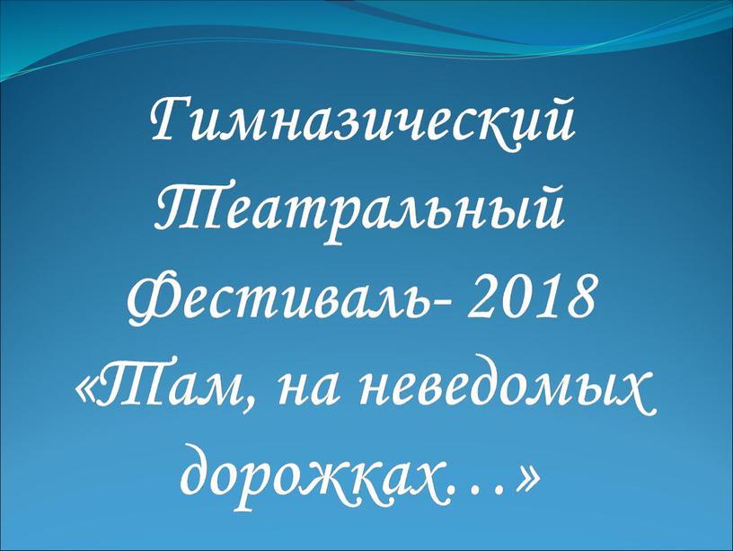 Гимназический Театральный Фестиваль- 2018 «Там, на неведомых дорожках…»