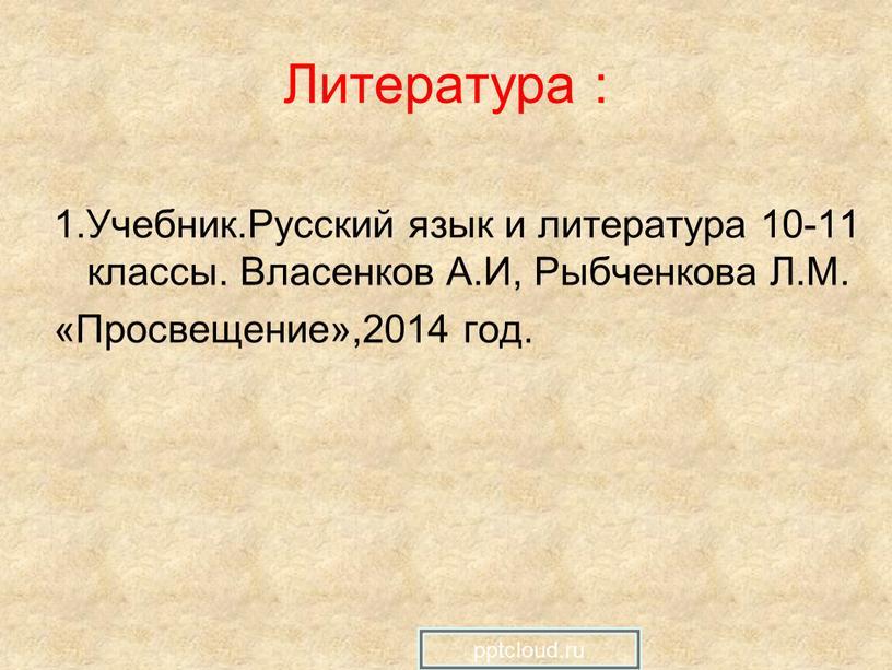 Литература : 1.Учебник.Русский язык и литература 10-11 классы