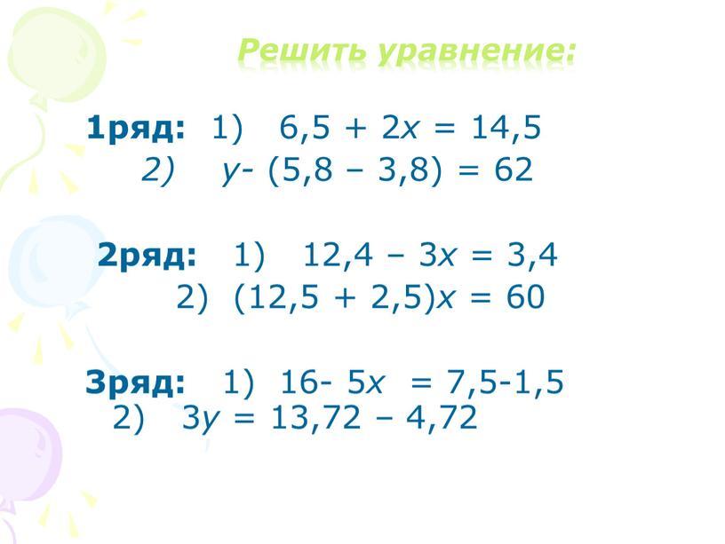 Решить уравнение: 1ряд: 1) 6,5 + 2 х = 14,5 2) у- (5,8 – 3,8) = 62 2ряд: 1) 12,4 – 3 х = 3,4…
