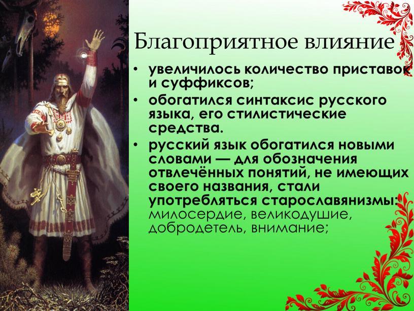 Благоприятное влияние увеличилось количество приставок и суффиксов; обогатился синтаксис русского языка, его стилистические средства