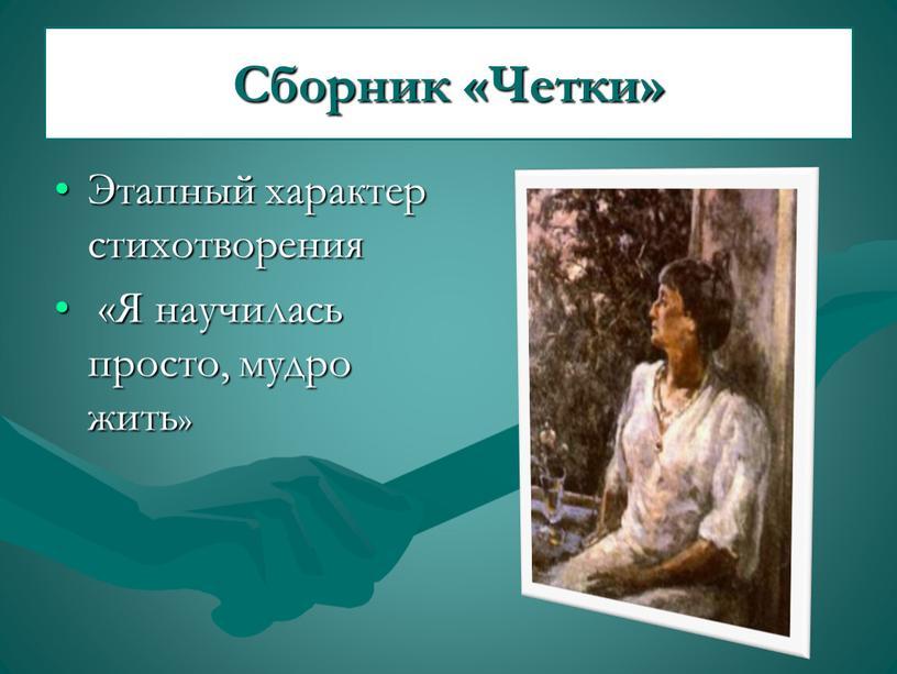 Сборник «Четки» Этапный характер стихотворения «Я научилась просто, мудро жить»