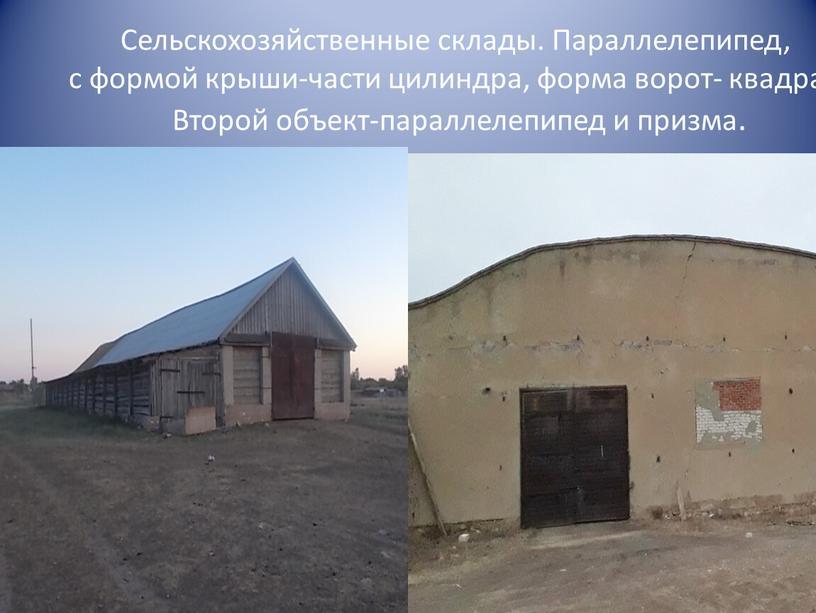 Сельскохозяйственные склады. Параллелепипед, с формой крыши-части цилиндра, форма ворот- квадрат