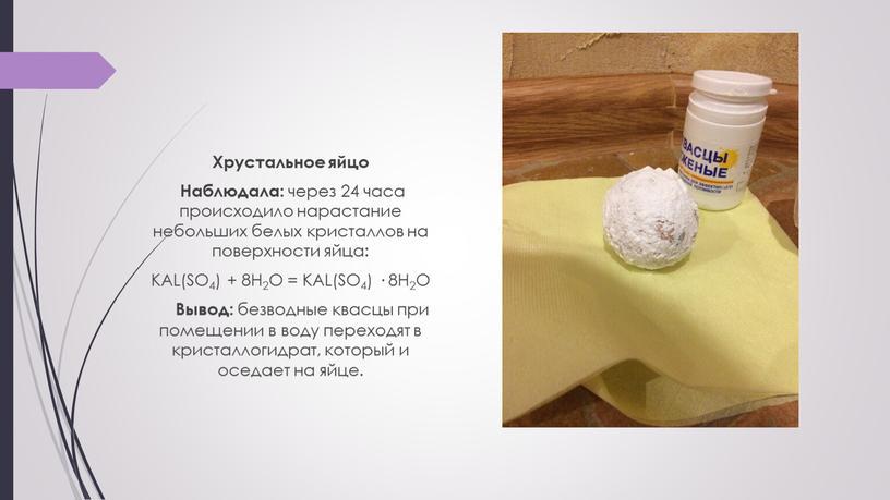 Хрустальное яйцо Наблюдала: через 24 часа происходило нарастание небольших белых кристаллов на поверхности яйца: