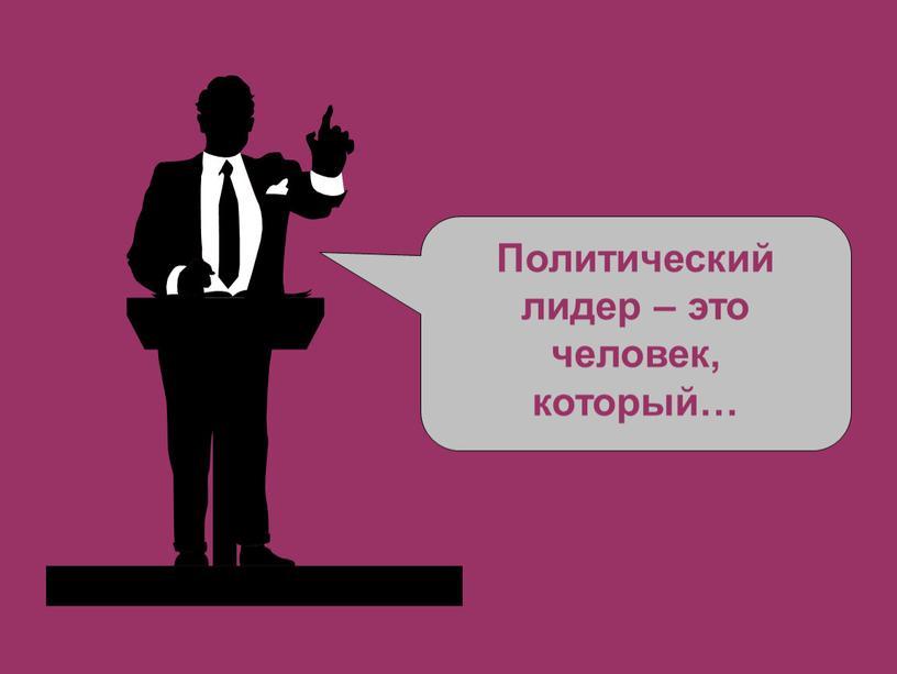 Политический лидер – это человек, который…