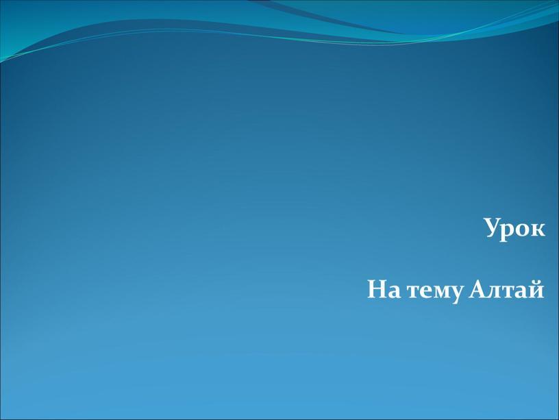 Урок На тему Алтай