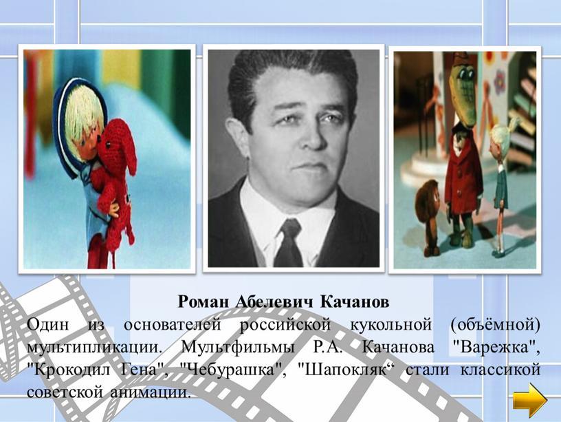 Роман Абелевич Качанов Один из основателей российской кукольной (объёмной) мультипликации