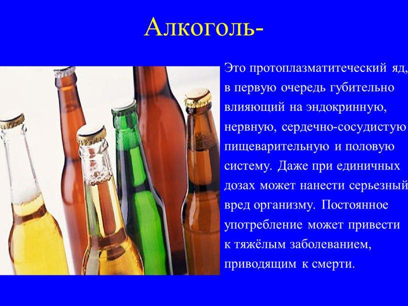 Алкоголь- Это протоплазматитеческий яд, в первую очередь губительно влияющий на эндокринную, нервную, сердечно-сосудистую пищеварительную и половую систему