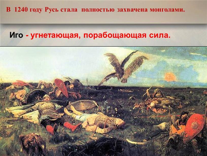 В 1240 году Русь стала полностью захвачена монголами